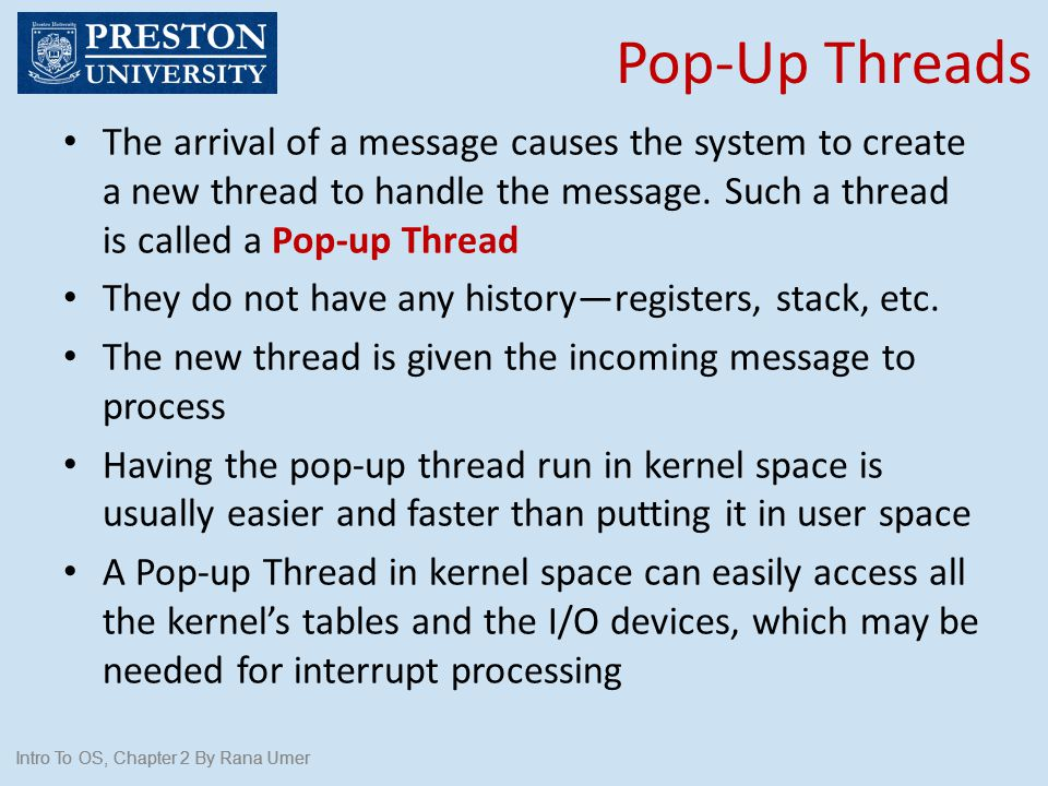 Pop-Up Threads Intro To OS, Chapter 2 By Rana Umer The arrival of a message causes the system to create a new thread to handle the message. Such a thr