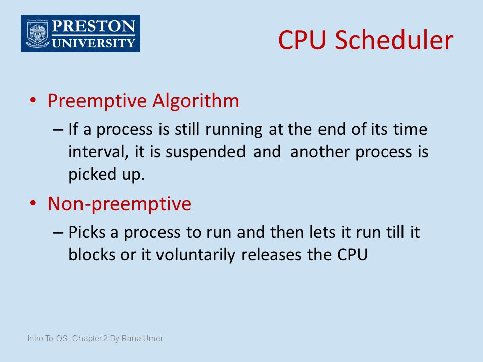 Preemptive Algorithm – If a process is still running at the end of its time interval, it is suspended and another process is picked up. Non-preemptive