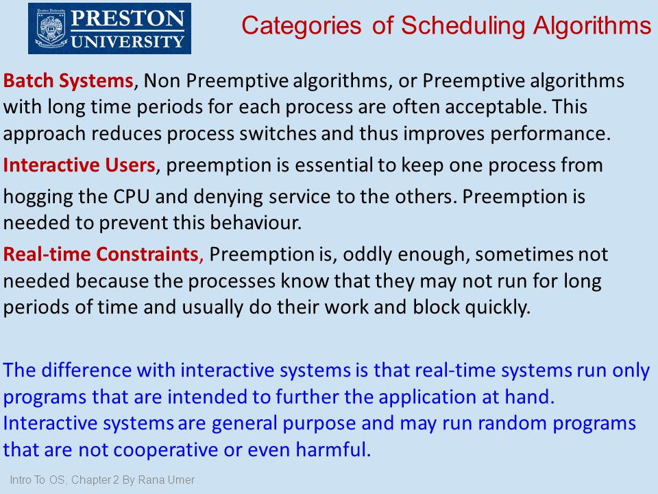 Categories of Scheduling Algorithms Batch Systems, Non Preemptive algorithms, or Preemptive algorithms with long time periods for each process are oft