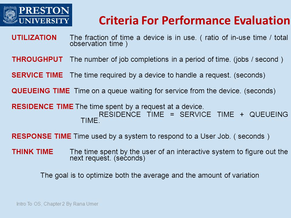 Criteria For Performance Evaluation Intro To OS, Chapter 2 By Rana Umer UTILIZATION The fraction of time a device is in use. ( ratio of in-use time /