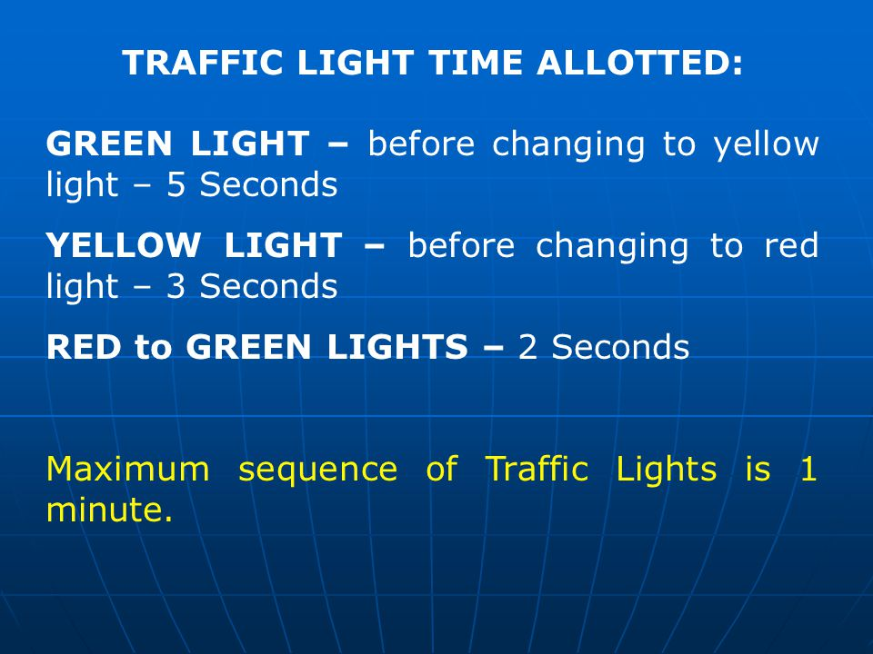 TRAFFIC LIGHT TIME ALLOTTED: GREEN LIGHT – before changing to yellow light – 5 Seconds YELLOW LIGHT – before changing to red light – 3 Seconds RED to GREEN LIGHTS – 2 Seconds Maximum sequence of Traffic Lights is 1 minute.