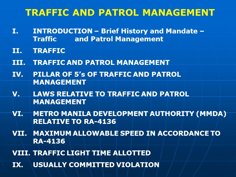 TRAFFIC AND PATROL MANAGEMENT I.INTRODUCTION – Brief History and Mandate – Traffic and Patrol Management II.TRAFFIC III.TRAFFIC AND PATROL MANAGEMENT IV.PILLAR OF 5s OF TRAFFIC AND PATROL MANAGEMENT V.LAWS RELATIVE TO TRAFFIC AND PATROL MANAGEMENT VI.METRO MANILA DEVELOPMENT AUTHORITY (MMDA) RELATIVE TO RA-4136 VII.MAXIMUM ALLOWABLE SPEED IN ACCORDANCE TO RA-4136 VIII.TRAFFIC LIGHT TIME ALLOTTED IX.USUALLY COMMITTED VIOLATION