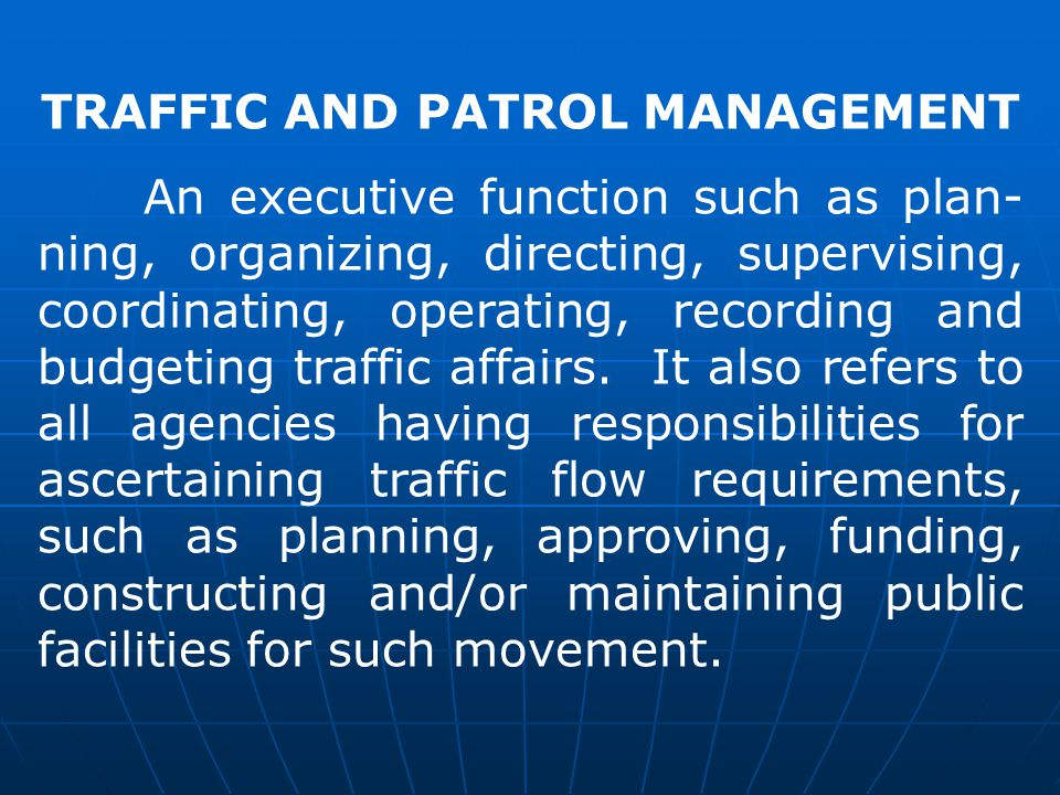 TRAFFIC AND PATROL MANAGEMENT An executive function such as plan- ning, organizing, directing, supervising, coordinating, operating, recording and budgeting traffic affairs.