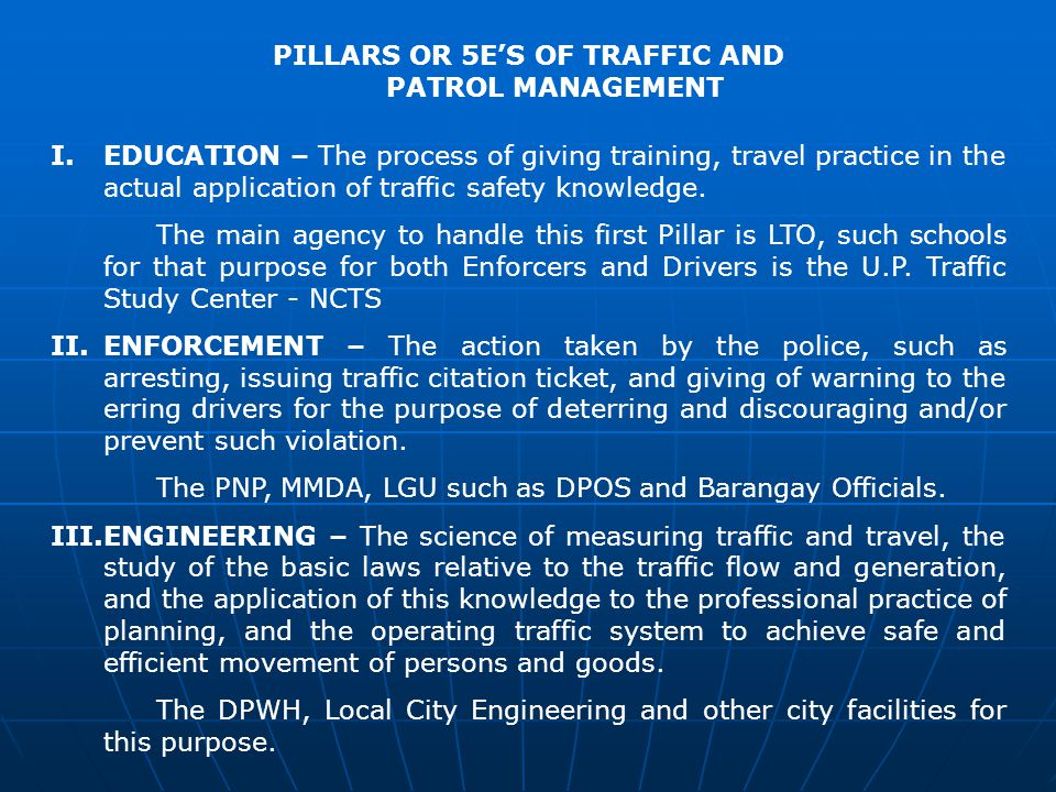 PILLARS OR 5ES OF TRAFFIC AND PATROL MANAGEMENT I.EDUCATION – The process of giving training, travel practice in the actual application of traffic safety knowledge.