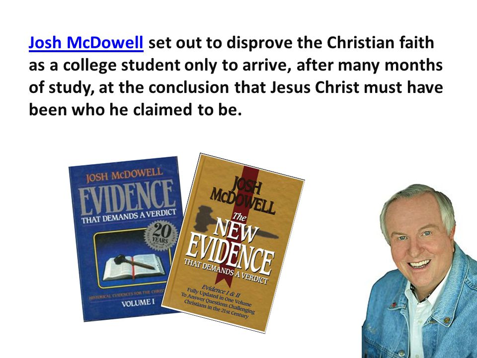 Josh McDowellJosh McDowell set out to disprove the Christian faith as a college student only to arrive, after many months of study, at the conclusion that Jesus Christ must have been who he claimed to be.