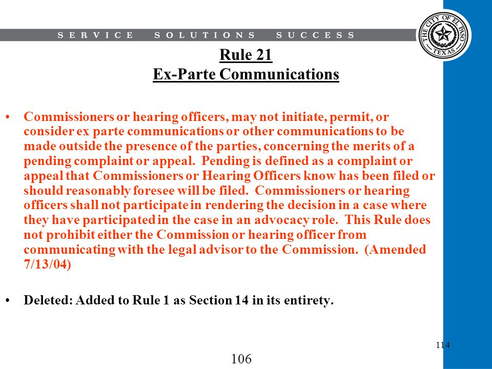 114 Rule 21 Ex-Parte Communications Commissioners or hearing officers, may not initiate, permit, or consider ex parte communications or other communic