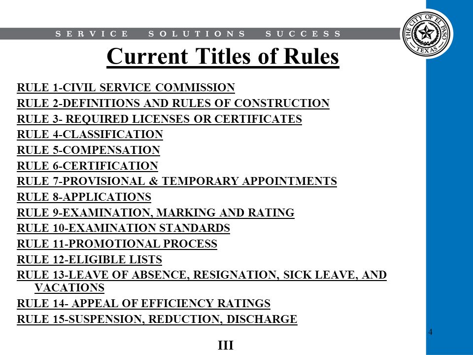 5 Current Titles of Rules (cont) RULE 16- HEARINGS RULE 17- EMPLOYEES SEEKING PUBLIC OFFICE RULE 18- UNCLASSIFIED SERVICE RULE 19-DEPARTMENTAL RULES RULE 20- LAY-OFFS, JOB RIGHTS, REINSTATEMENT RULE 21- EX PARTE COMMUNICATIONS RULE 22-DOCUMENTATION TO EMPLOYEES FILE RULE 23-RESIDENCY RULE 24- GRIEVANCE PROCEDURE RULE 25-DRIVER SAFETY STANDARDS RULE 26-REGULAR PART-TIME EMPLOYEES RULE 27-NON- DISCRIMINATION RULE 28-SAFETY RULE 29- OUTSIDE EMPLOYMENT RULE 30-WORKING OUT OF CLASS IV