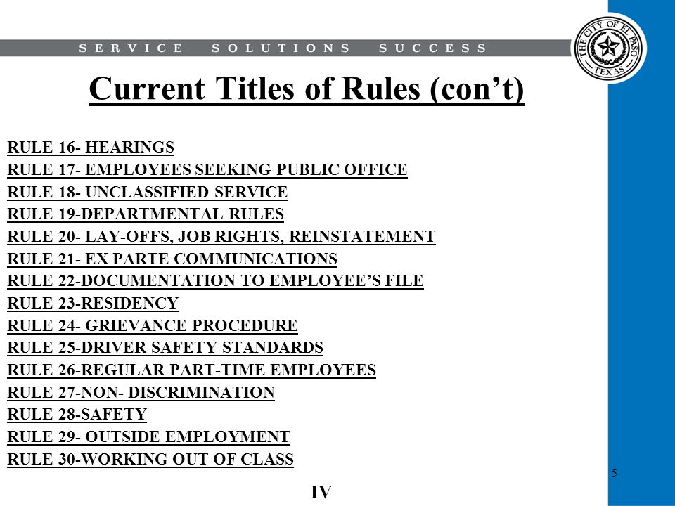 6 Proposed Titles of Rules RULE 1- CIVIL SERVICE COMMISSION RULE 2- DEFINITIONS AND RULES OF CONSTRUCTION RULE 3- COMPENSATION RULE 4-CERTIFICATION RULE 5-PROMOTIONAL PROCESS RULE 6-LEAVE OF ABSENCE, RESIGNATION, SICK LEAVE & VACATIONS RULE 7-SUSPENSION, REDUCTION, DISCHARGE RULE 8- HEARINGS RULE 9- DEPARTMENTAL RULES RULE 10- LAY-OFFS, JOB RIGHTS, REINSTATEMENT RULE 11-EMERGENCY RESPONSE BY CITY EMPLOYEES RULE 12-GRIEVANCES V