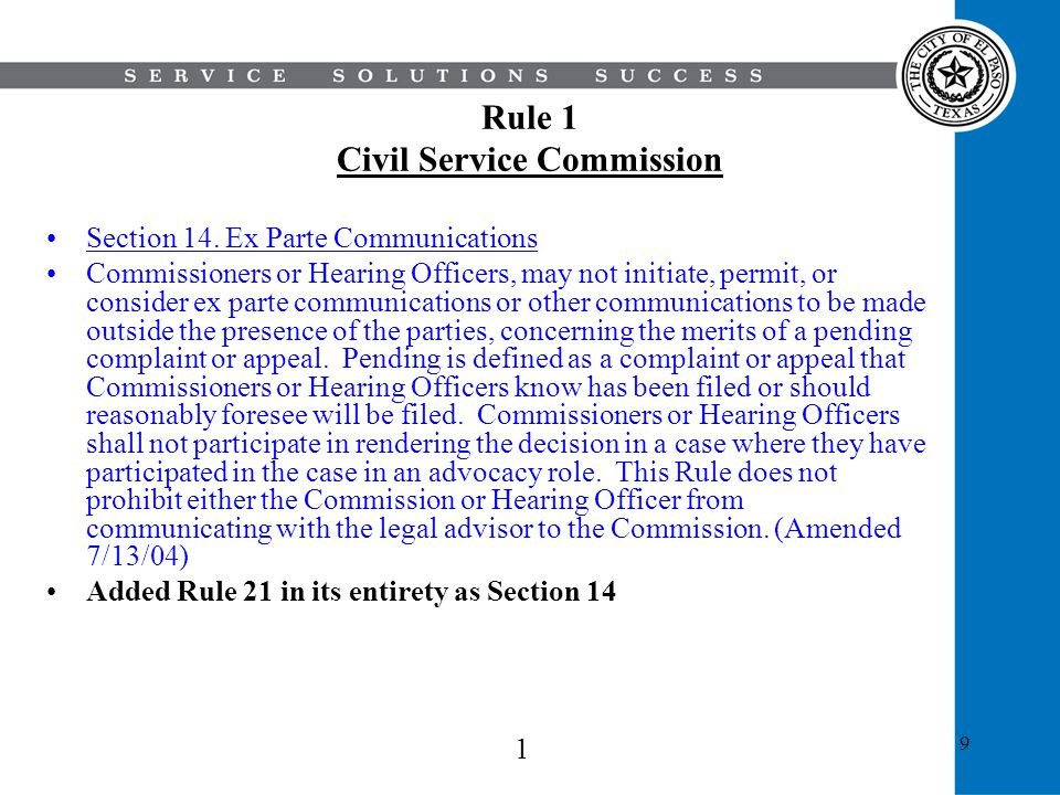 9 Rule 1 Civil Service Commission Section 14. Ex Parte Communications Commissioners or Hearing Officers, may not initiate, permit, or consider ex part
