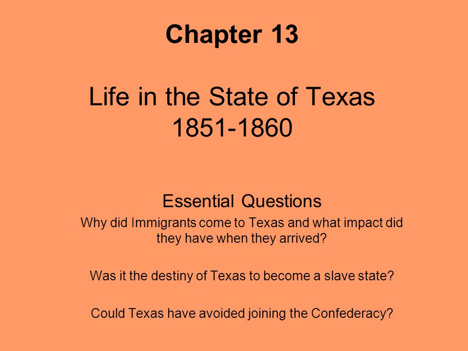 Chapter 13 Life in the State of Texas 1851-1860 Essential Questions Why did Immigrants come to Texas and what impact did they have when they arrived?