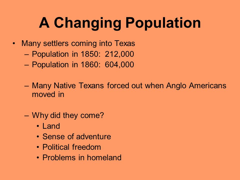 A Changing Population Many settlers coming into Texas –Population in 1850: 212,000 –Population in 1860: 604,000 –Many Native Texans forced out when An