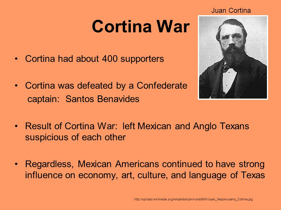 Cortina War Cortina had about 400 supporters Cortina was defeated by a Confederate captain: Santos Benavides Result of Cortina War: left Mexican and A