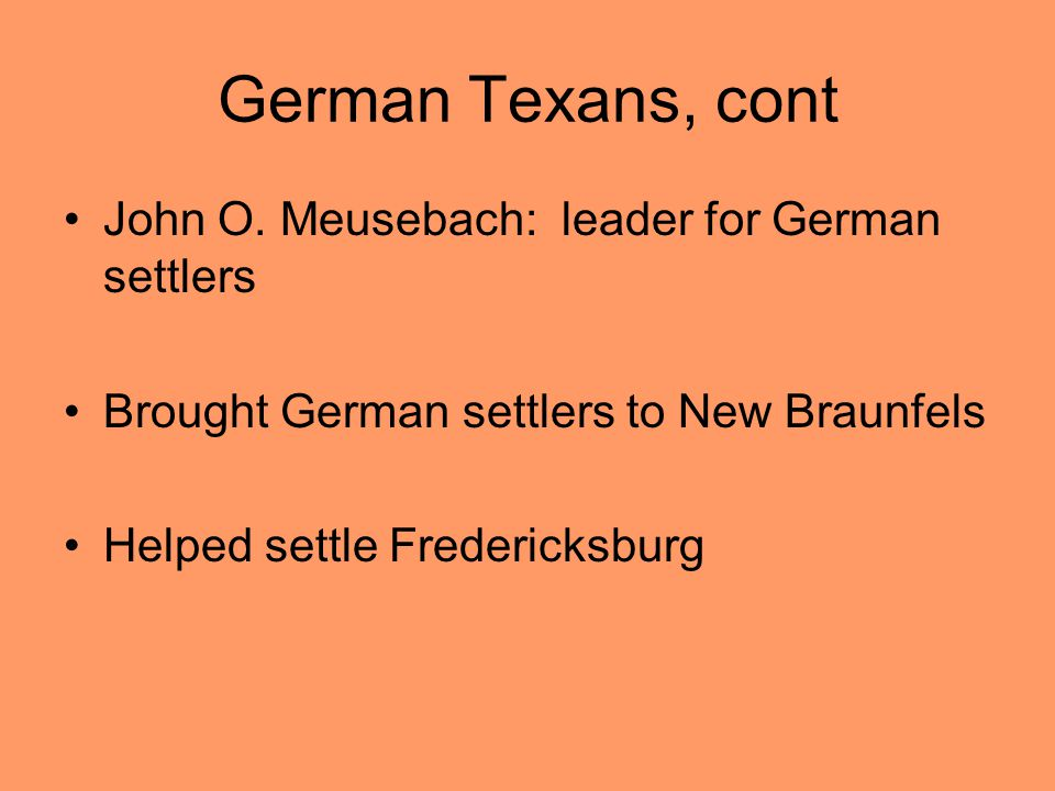 German Texans, cont John O. Meusebach: leader for German settlers Brought German settlers to New Braunfels Helped settle Fredericksburg