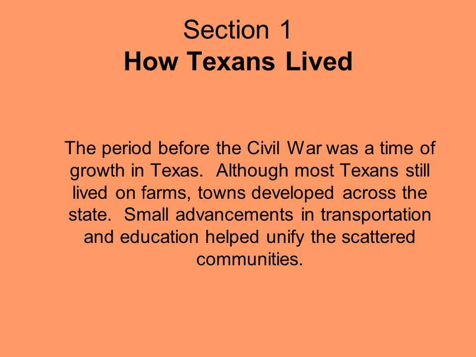 Section 1 How Texans Lived The period before the Civil War was a time of growth in Texas. Although most Texans still lived on farms, towns developed a