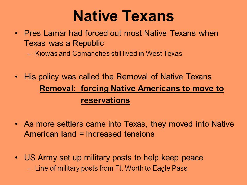 Native Texans Pres Lamar had forced out most Native Texans when Texas was a Republic –Kiowas and Comanches still lived in West Texas His policy was ca