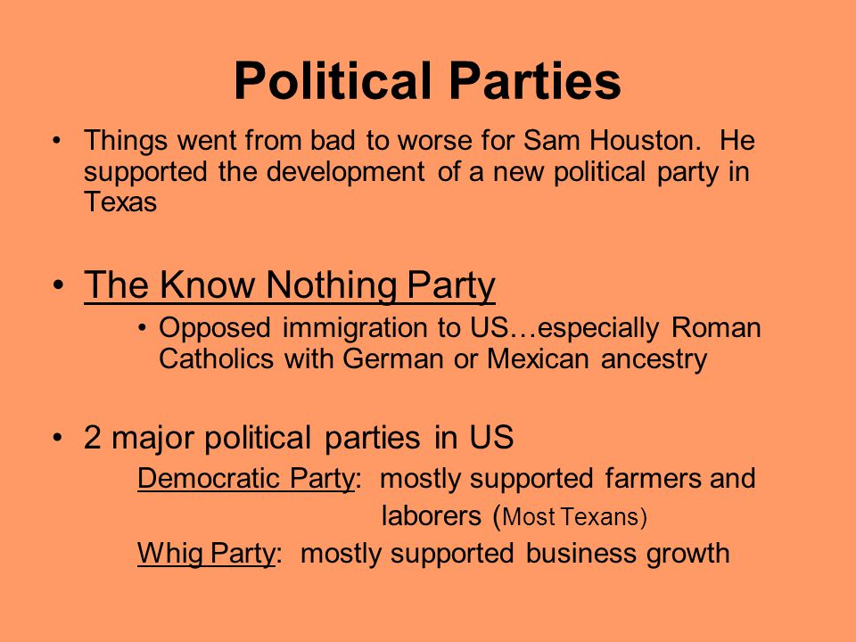 Political Parties Things went from bad to worse for Sam Houston. He supported the development of a new political party in Texas The Know Nothing Party