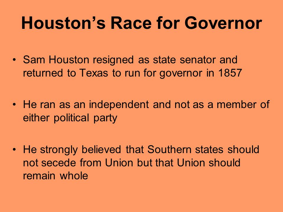 Houstons Race for Governor Sam Houston resigned as state senator and returned to Texas to run for governor in 1857 He ran as an independent and not as
