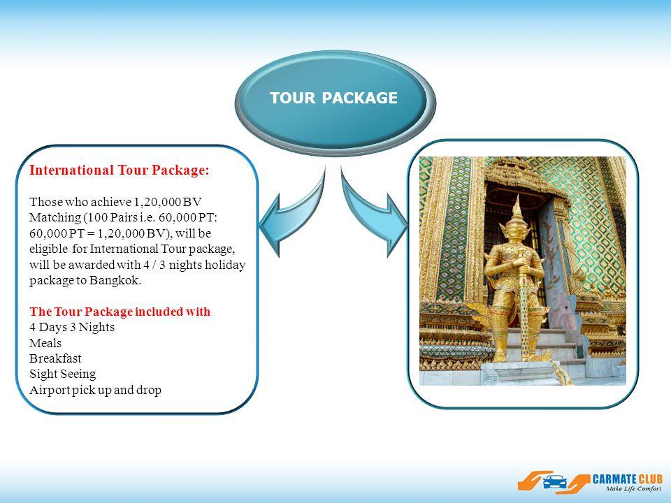 ssfasdfadsfsdasfdfdsfasdsfsadfasfsdf TOUR PACKAGE International Tour Package: Those who achieve 1,20,000 BV Matching (100 Pairs i.e. 60,000 PT: 60,000