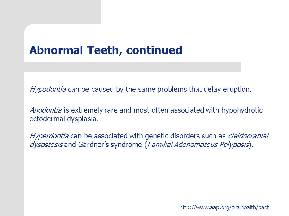 http://www.aap.org/oralhealth/pact Abnormal Teeth, continued Hypodontia can be caused by the same problems that delay eruption. Anodontia is extremely