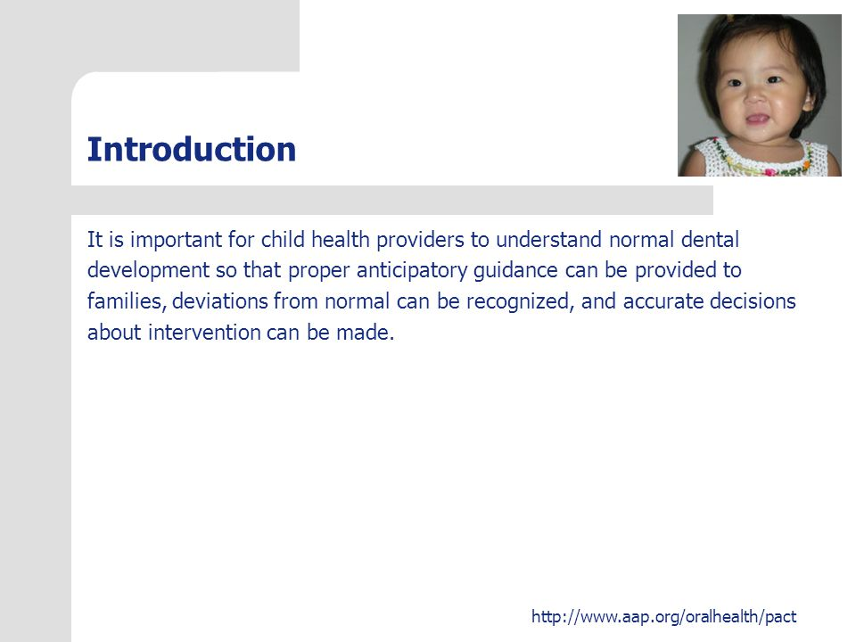 http://www.aap.org/oralhealth/pact Introduction It is important for child health providers to understand normal dental development so that proper anti