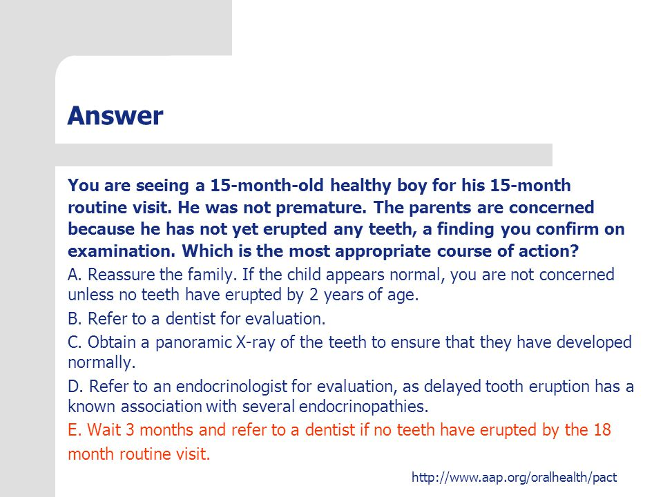 http://www.aap.org/oralhealth/pact Answer You are seeing a 15-month-old healthy boy for his 15-month routine visit. He was not premature. The parents
