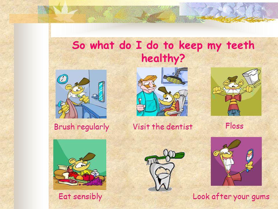 So what do I do to keep my teeth healthy.