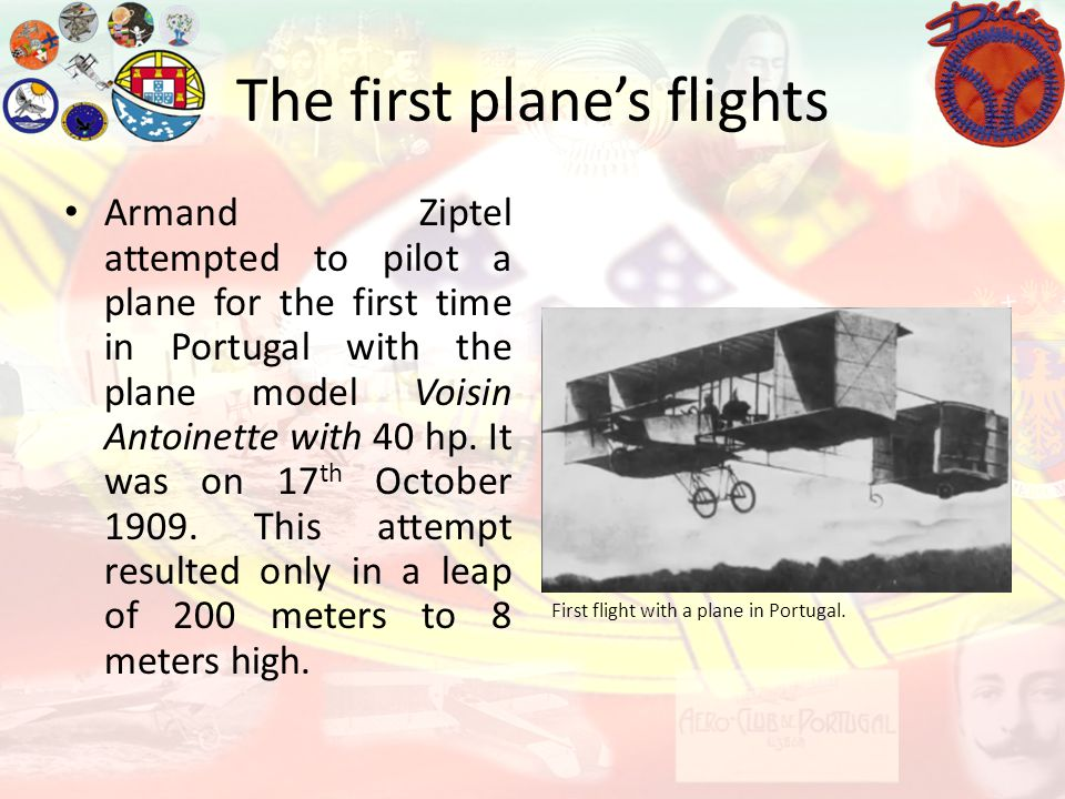 The first planes flights First flight with a plane in Portugal. Armand Ziptel attempted to pilot a plane for the first time in Portugal with the plane