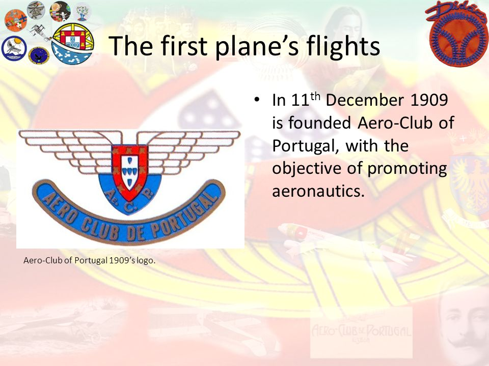 The first planes flights In 11 th December 1909 is founded Aero-Club of Portugal, with the objective of promoting aeronautics. Aero-Club of Portugal 1