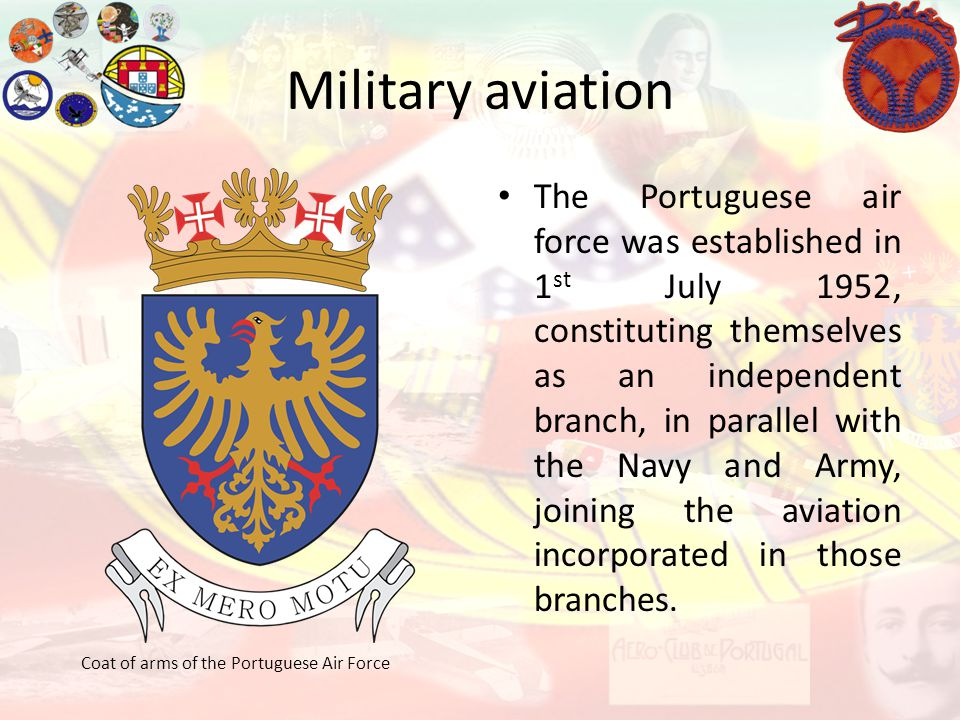 Military aviation Coat of arms of the Portuguese Air Force The Portuguese air force was established in 1 st July 1952, constituting themselves as an i