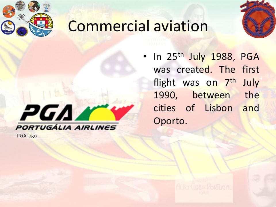 Commercial aviation PGA logo In 25 th July 1988, PGA was created. The first flight was on 7 th July 1990, between the cities of Lisbon and Oporto.