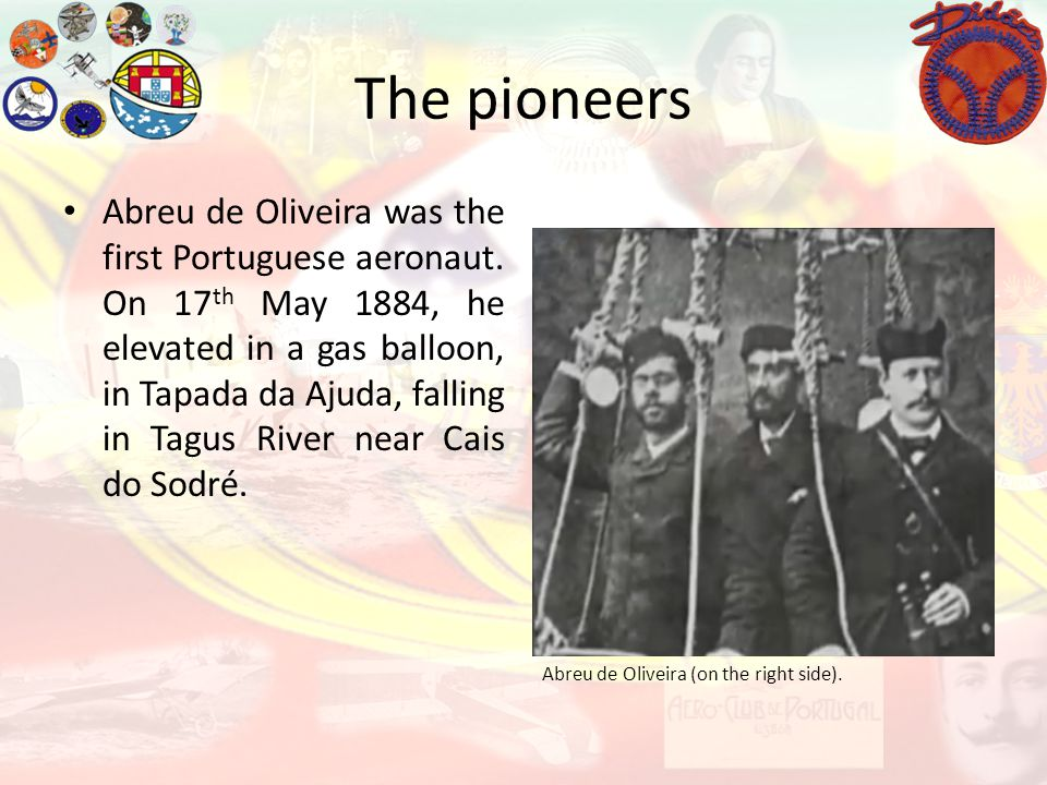 The pioneers Abreu de Oliveira (on the right side). Abreu de Oliveira was the first Portuguese aeronaut. On 17 th May 1884, he elevated in a gas ballo