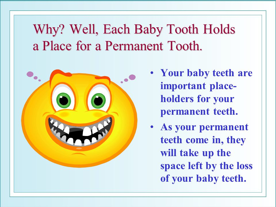 Why? Well, Each Baby Tooth Holds a Place for a Permanent Tooth. Your baby teeth are important place- holders for your permanent teeth. As your permane