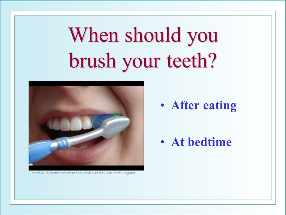 When should you brush your teeth? After eating At bedtime Missouri Department of Health and Senior Services Oral Health Program