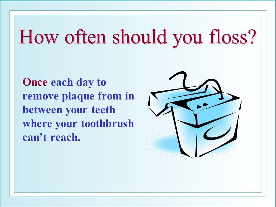 How often should you floss? Once each day to remove plaque from in between your teeth where your toothbrush cant reach.
