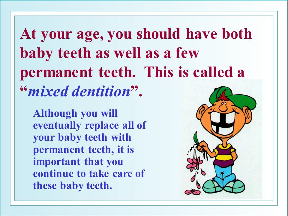 At your age, you should have both baby teeth as well as a few permanent teeth. This is called amixed dentition. Although you will eventually replace a