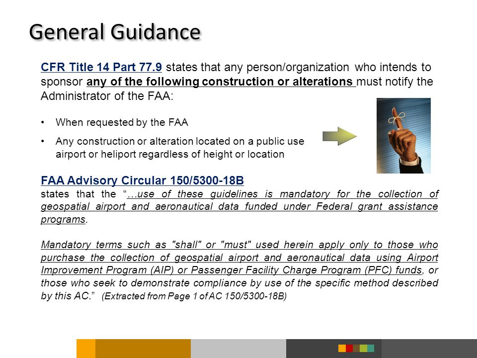 General Guidance CFR Title 14 Part 77.9 states that any person/organization who intends to sponsor any of the following construction or alterations must notify the Administrator of the FAA: When requested by the FAA Any construction or alteration located on a public use airport or heliport regardless of height or location FAA Advisory Circular 150/5300-18B states that the …use of these guidelines is mandatory for the collection of geospatial airport and aeronautical data funded under Federal grant assistance programs.