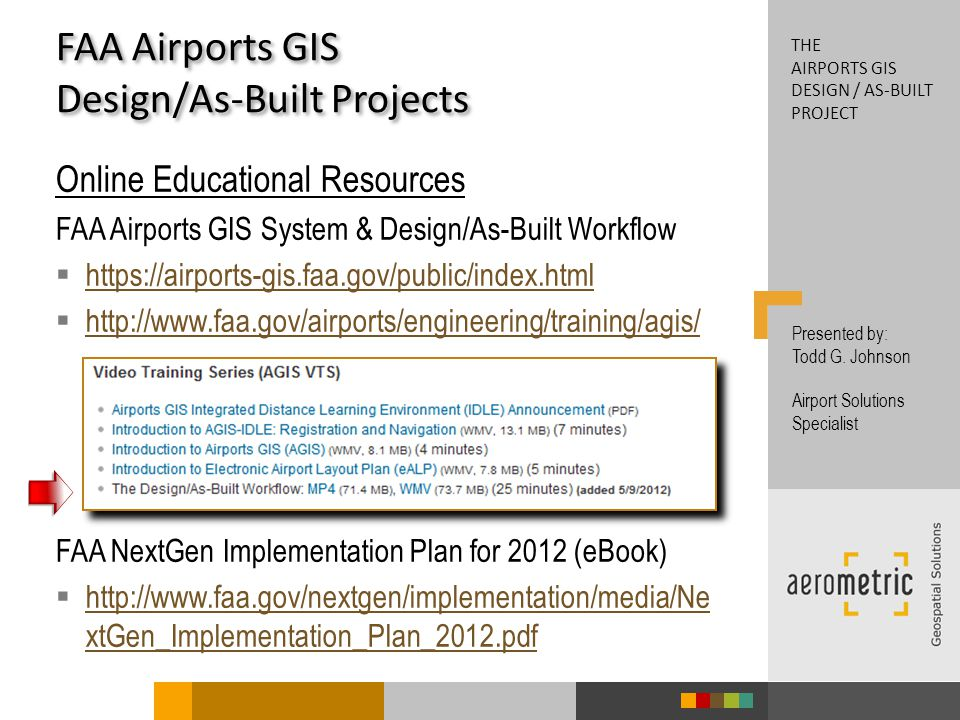 Online Educational Resources FAA Airports GIS System & Design/As-Built Workflow https://airports-gis.faa.gov/public/index.html http://www.faa.gov/airports/engineering/training/agis/ FAA NextGen Implementation Plan for 2012 (eBook) http://www.faa.gov/nextgen/implementation/media/Ne xtGen_Implementation_Plan_2012.pdf http://www.faa.gov/nextgen/implementation/media/Ne xtGen_Implementation_Plan_2012.pdf FAA Airports GIS Design/As-Built Projects Presented by: Todd G.