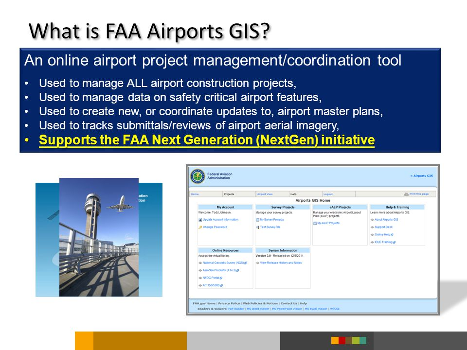 An online airport project management/coordination tool Used to manage ALL airport construction projects, Used to manage data on safety critical airport features, Used to create new, or coordinate updates to, airport master plans, Used to tracks submittals/reviews of airport aerial imagery, Supports the FAA Next Generation (NextGen) initiativeSupports the FAA Next Generation (NextGen) initiative What is FAA Airports GIS