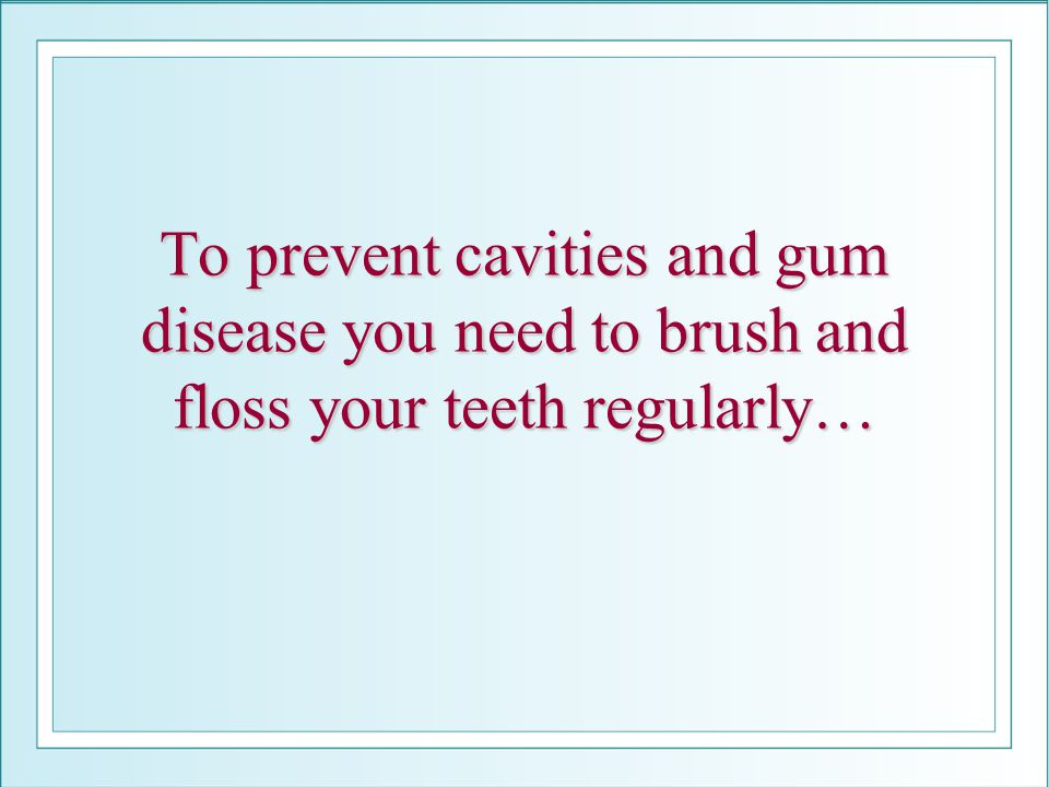 To prevent cavities and gum disease you need to brush and floss your teeth regularly…