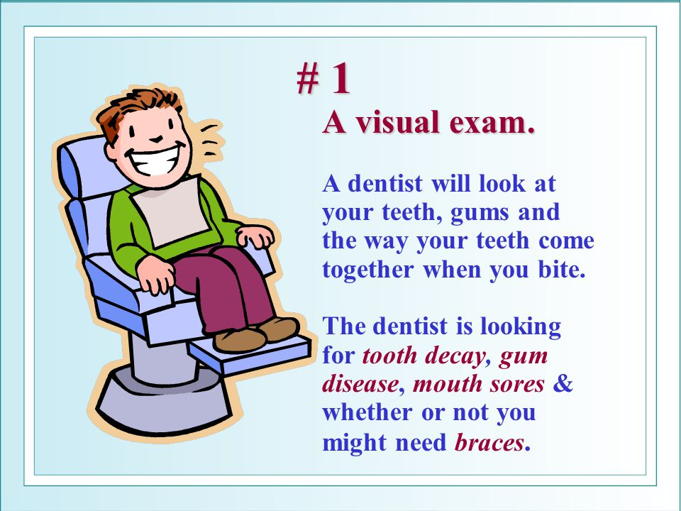 # 1 A visual exam. # 1 A visual exam. A dentist will look at your teeth, gums and the way your teeth come together when you bite. The dentist is looki