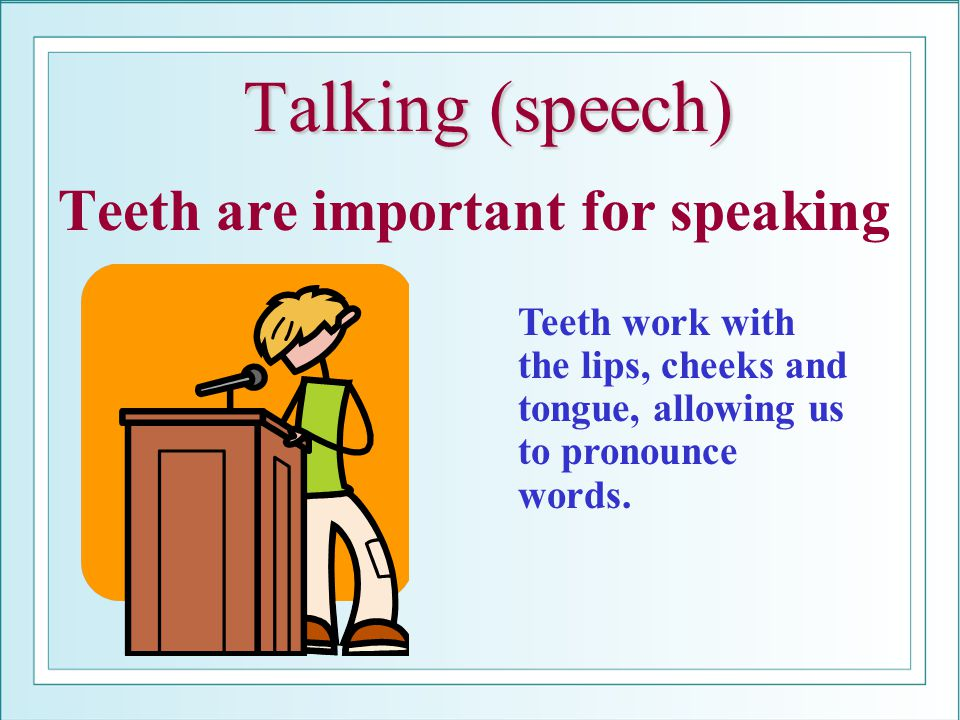 Talking (speech) Teeth are important for speaking Teeth work with the lips, cheeks and tongue, allowing us to pronounce words.