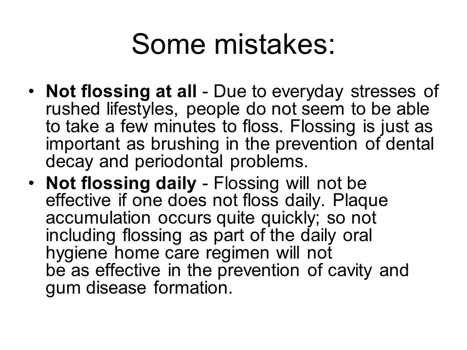 Some mistakes: Not flossing at all - Due to everyday stresses of rushed lifestyles, people do not seem to be able to take a few minutes to floss.