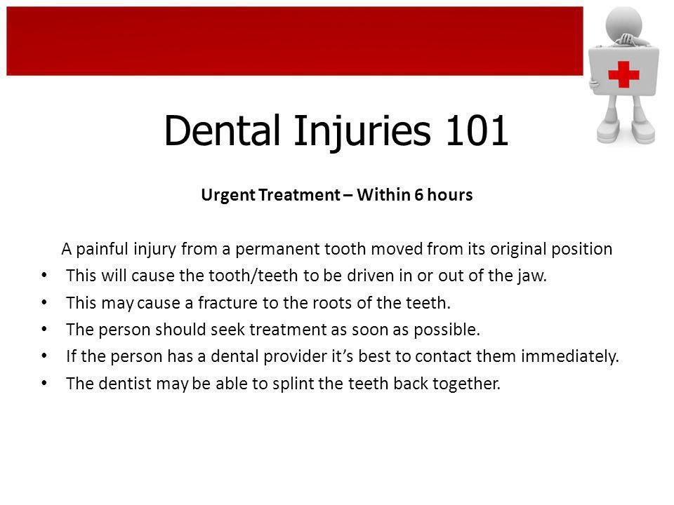Urgent Treatment – Within 6 hours A painful injury from a permanent tooth moved from its original position This will cause the tooth/teeth to be drive