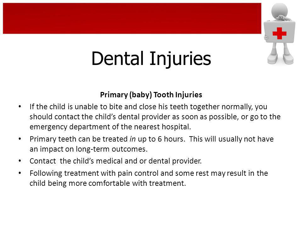 Dental Injuries Primary (baby) Tooth Injuries If the child is unable to bite and close his teeth together normally, you should contact the childs dent