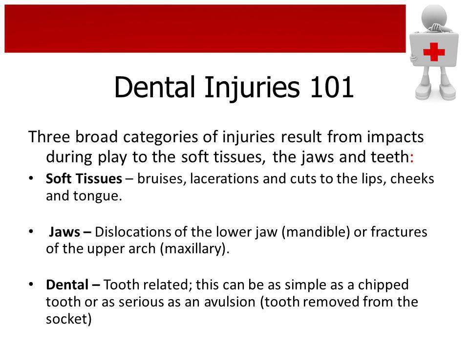 Dental Injuries 101 Three broad categories of injuries result from impacts during play to the soft tissues, the jaws and teeth: Soft Tissues – bruises