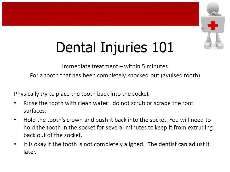 Dental Injuries 101 Immediate treatment – within 5 minutes For a tooth that has been completely knocked out (avulsed tooth) Physically try to place th