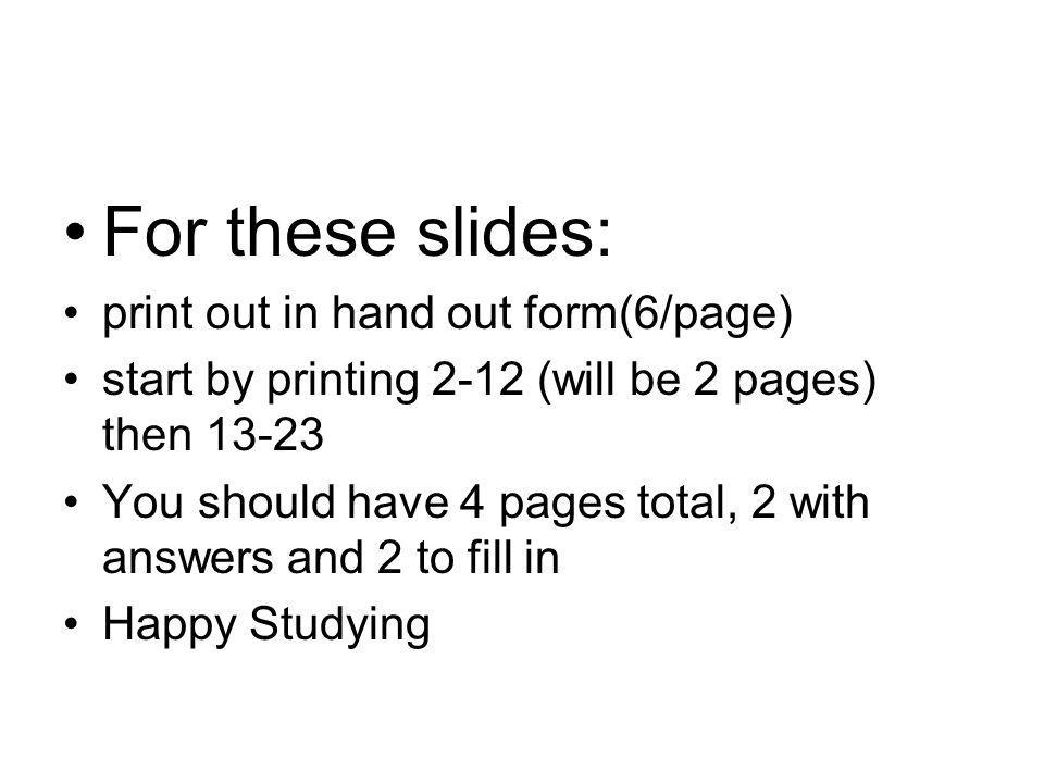 For these slides: print out in hand out form(6/page) start by printing 2-12 (will be 2 pages) then 13-23 You should have 4 pages total, 2 with answers