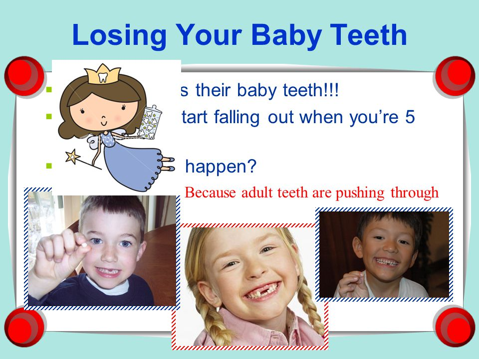 Baby Teeth There are 20 baby teeth But baby teeth arent ready the day your born They start coming in at 6-12 months Usually you have them all by the time youre 3 years old