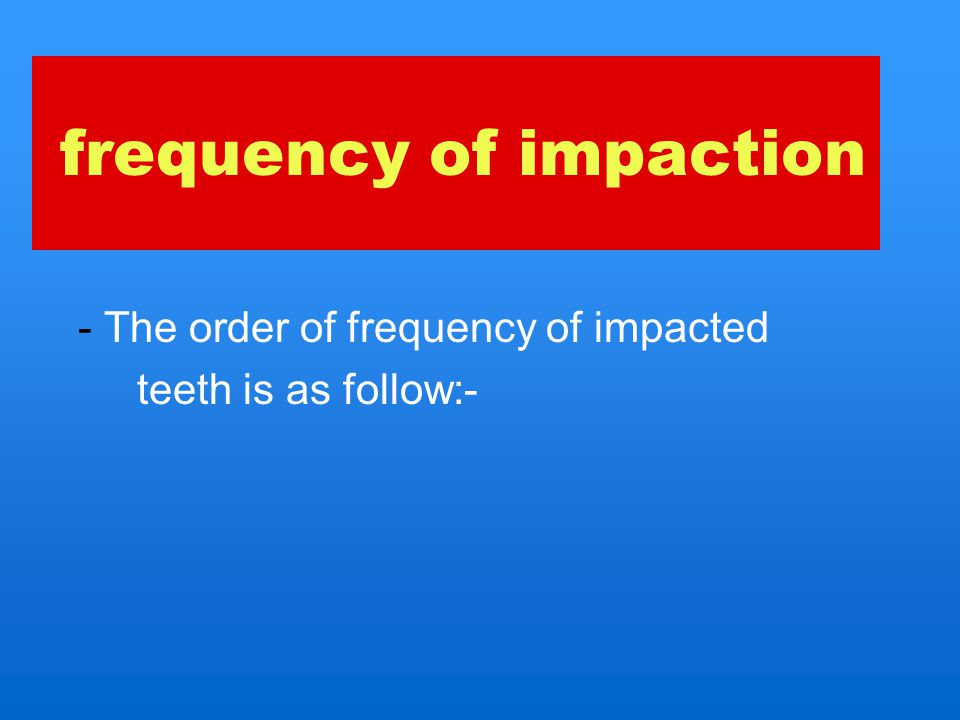 frequency of impaction 1.mandibular 3rd molar 2.maxillary 3rd molar 3.maxillary cuspid 4.mandibular cuspid 5.Mandibular premolar 6.maxillary premolars 7.maxillary central and lateral incisors