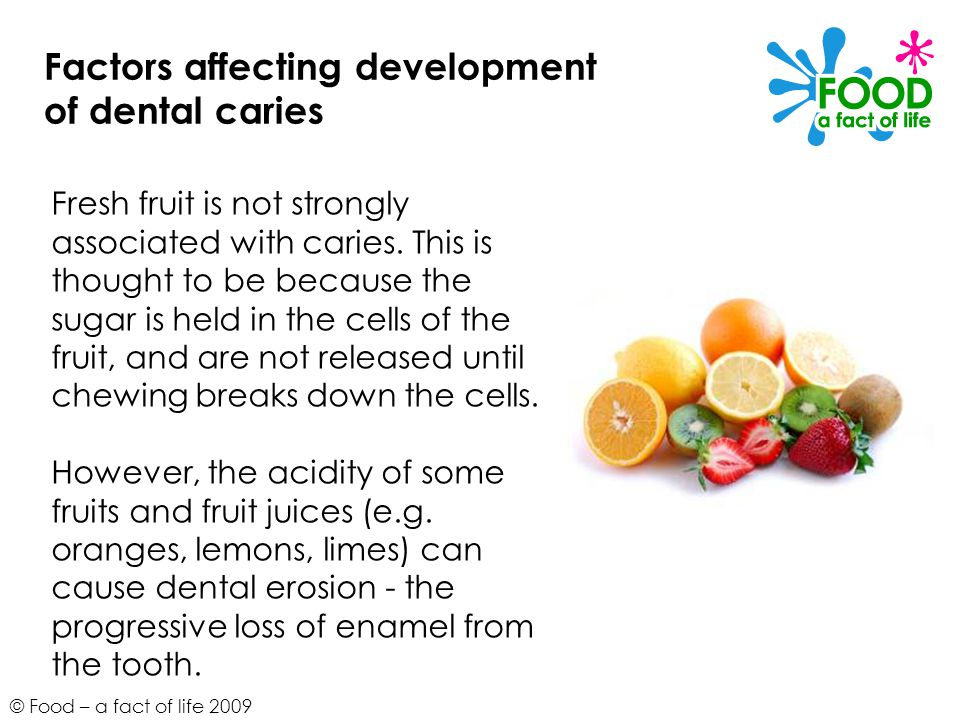 © Food – a fact of life 2009 Factors affecting development of dental caries Fresh fruit is not strongly associated with caries.